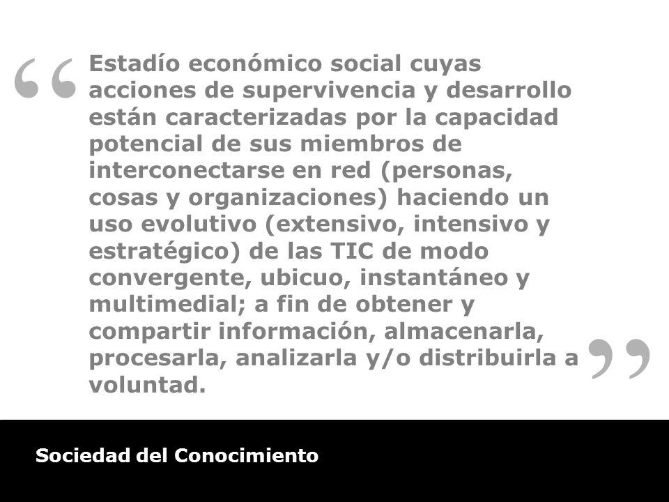 Sociedad del Conocimiento Estadío económico social cuyas acciones de supervivencia y desarrollo están caracterizadas por la capacidad potencial de sus