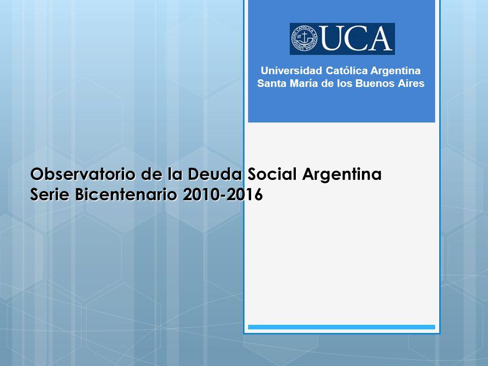 Observatorio de la Deuda Social Argentina Serie Bicentenario 2010-2016 Universidad Católica Argentina Santa María de los Buenos Aires