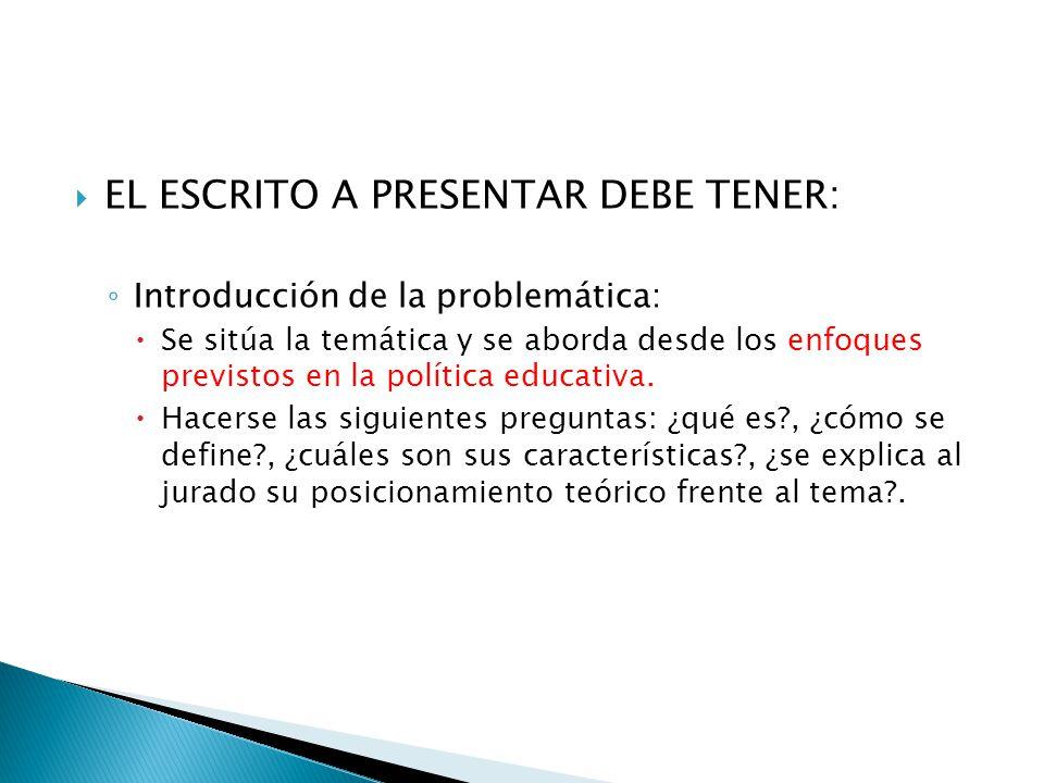 EL ESCRITO A PRESENTAR DEBE TENER: Introducción de la problemática: Se sitúa la temática y se aborda desde los enfoques previstos en la política educa