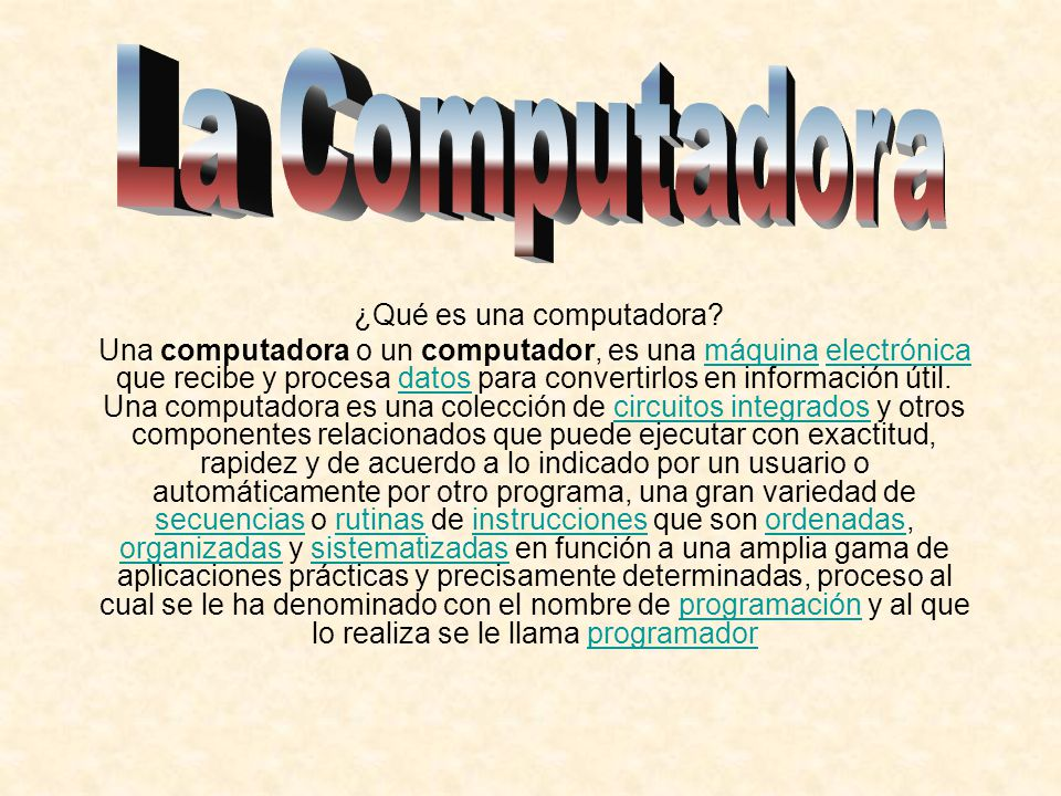 ¿Qué es una computadora? Una computadora o un computador, es una máquina electrónica que recibe y procesa datos para convertirlos en información útil.
