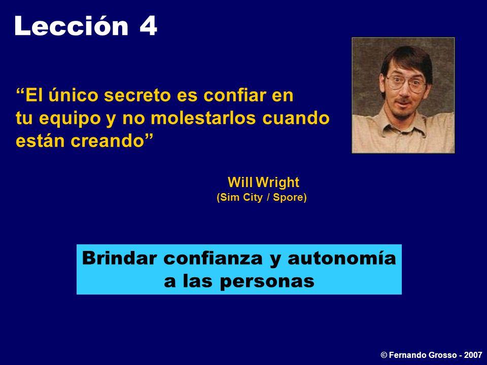 Lección 4 El único secreto es confiar en tu equipo y no molestarlos cuando están creando Will Wright (Sim City / Spore) Brindar confianza y autonomía a las personas © Fernando Grosso - 2007