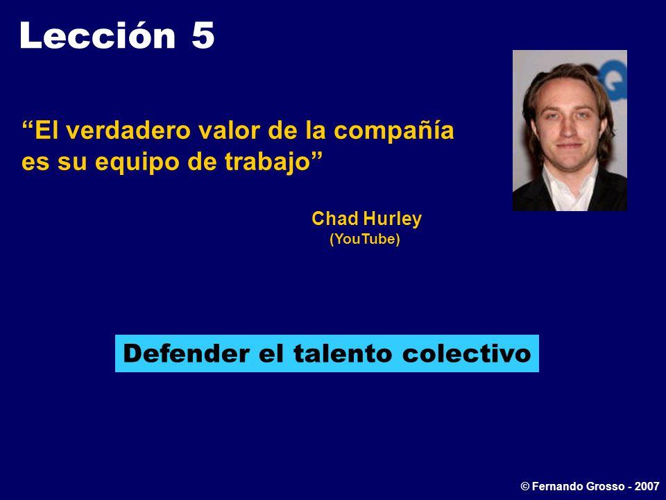 Lección 5 El verdadero valor de la compañía es su equipo de trabajo Chad Hurley (YouTube) Defender el talento colectivo © Fernando Grosso - 2007