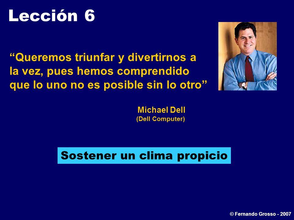 Lección 6 Queremos triunfar y divertirnos a la vez, pues hemos comprendido que lo uno no es posible sin lo otro Michael Dell (Dell Computer) Sostener un clima propicio © Fernando Grosso - 2007