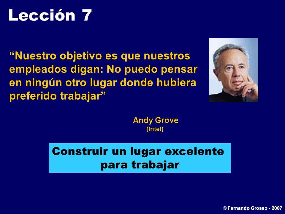 Lección 7 Nuestro objetivo es que nuestros empleados digan: No puedo pensar en ningún otro lugar donde hubiera preferido trabajar Andy Grove (Intel) Construir un lugar excelente para trabajar © Fernando Grosso - 2007