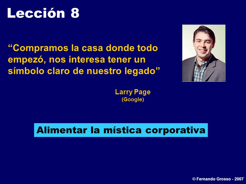 Lección 8 Compramos la casa donde todo empezó, nos interesa tener un símbolo claro de nuestro legado Larry Page (Google) Alimentar la mística corporativa © Fernando Grosso - 2007