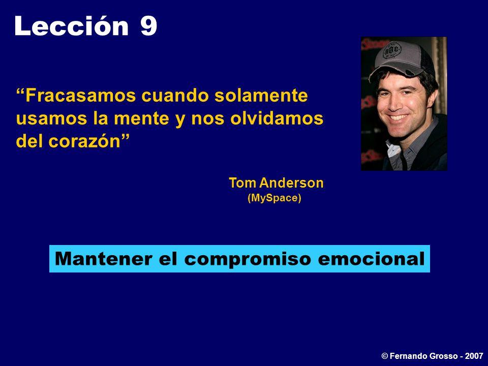 Lección 9 Fracasamos cuando solamente usamos la mente y nos olvidamos del corazón Tom Anderson (MySpace) Mantener el compromiso emocional © Fernando Grosso - 2007