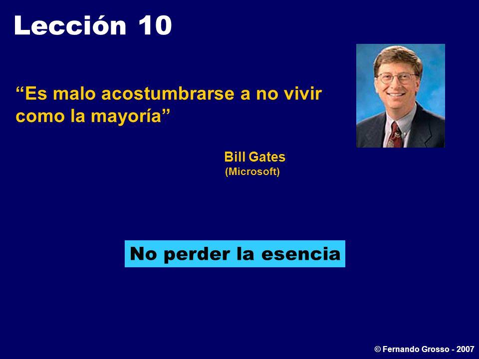 Lección 10 Es malo acostumbrarse a no vivir como la mayoría Bill Gates (Microsoft) No perder la esencia © Fernando Grosso - 2007
