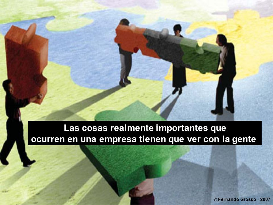 Las cosas realmente importantes que ocurren en una empresa tienen que ver con la gente © Fernando Grosso - 2007