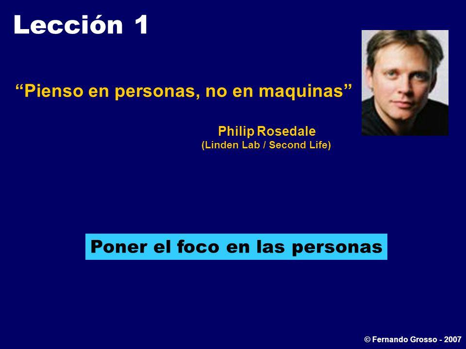 Lección 1 Pienso en personas, no en maquinas Philip Rosedale (Linden Lab / Second Life) Poner el foco en las personas © Fernando Grosso - 2007