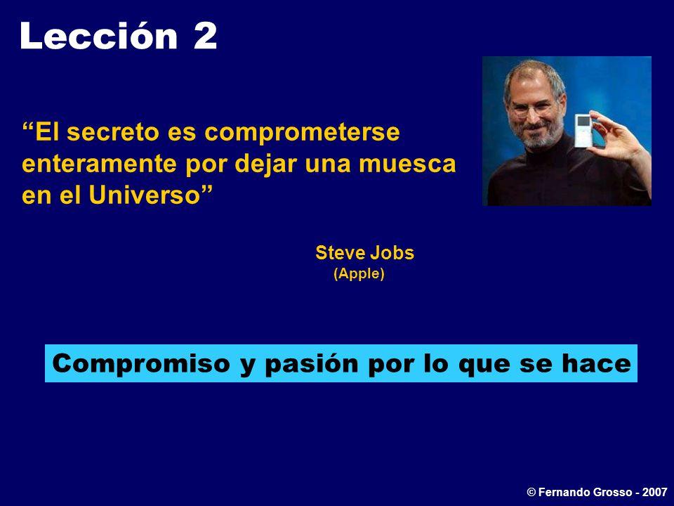 Lección 2 El secreto es comprometerse enteramente por dejar una muesca en el Universo Steve Jobs (Apple) Compromiso y pasión por lo que se hace © Fernando Grosso - 2007