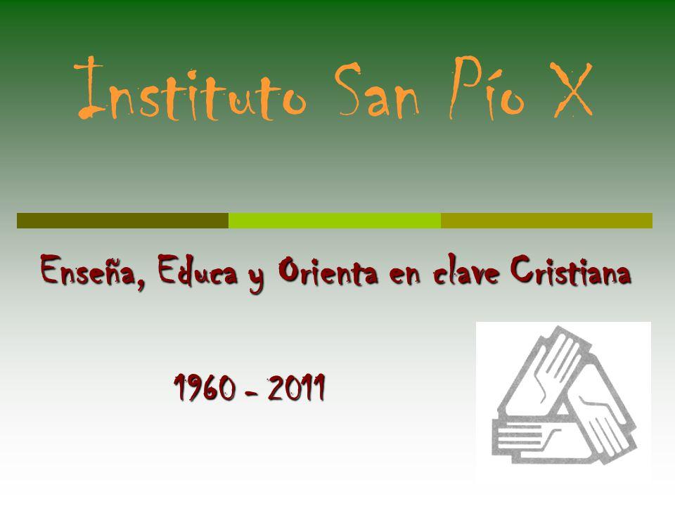 Instituto San Pío X Enseña, Educa y Orienta en clave Cristiana 1960 - 2011