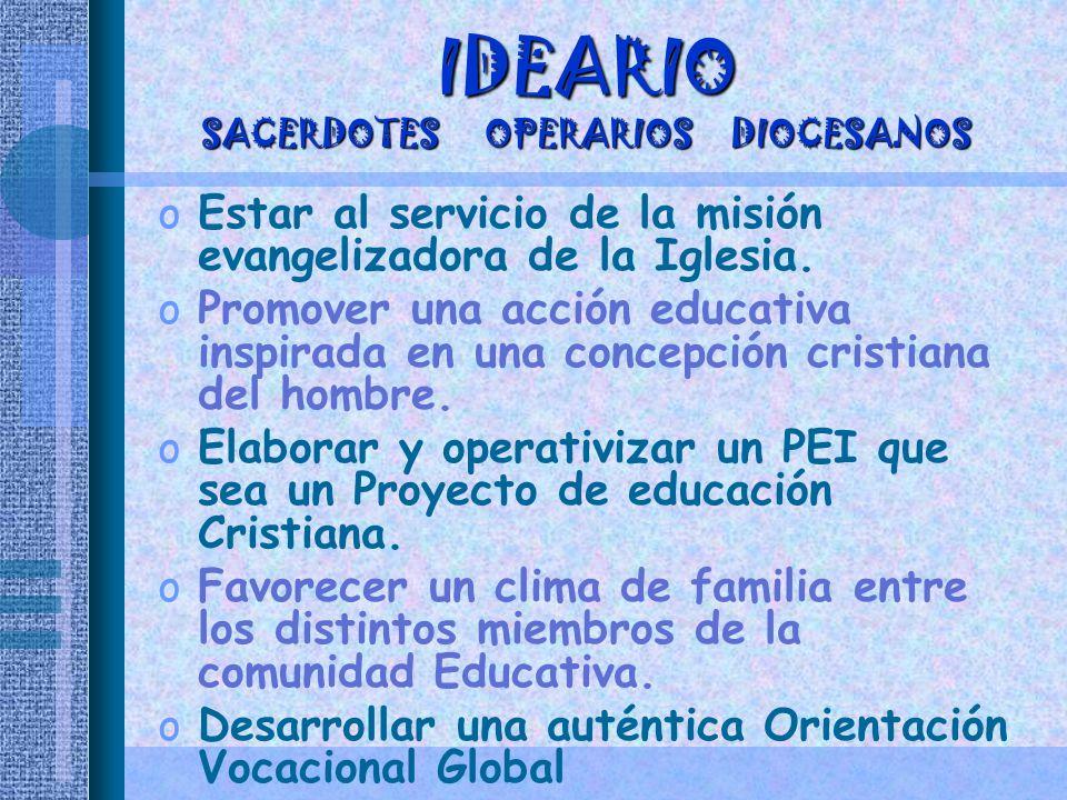 IDEARIO SACERDOTES OPERARIOS DIOCESANOS oEstar al servicio de la misión evangelizadora de la Iglesia. oPromover una acción educativa inspirada en una