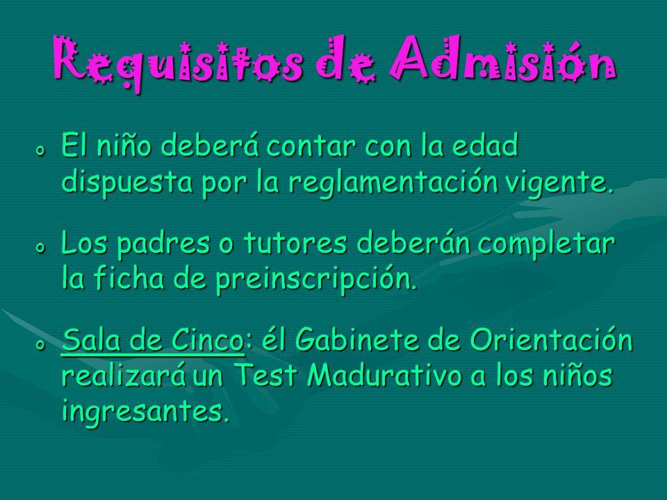 Requisitos de Admisión o El niño deberá contar con la edad dispuesta por la reglamentación vigente. o Los padres o tutores deberán completar la ficha