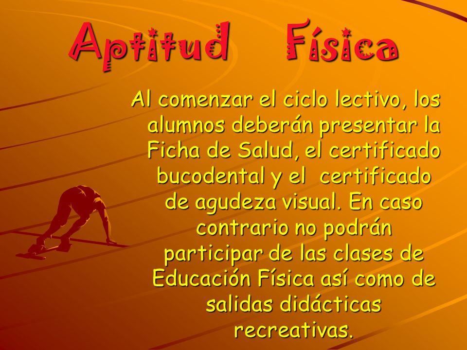 Aptitud Física Al comenzar el ciclo lectivo, los alumnos deberán presentar la Ficha de Salud, el certificado bucodental y el certificado de agudeza vi