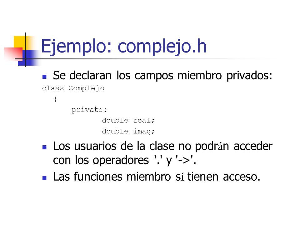 Ejemplo: complejo.h Se declaran los campos miembro privados: class Complejo { private: double real; double imag; Los usuarios de la clase no podr á n