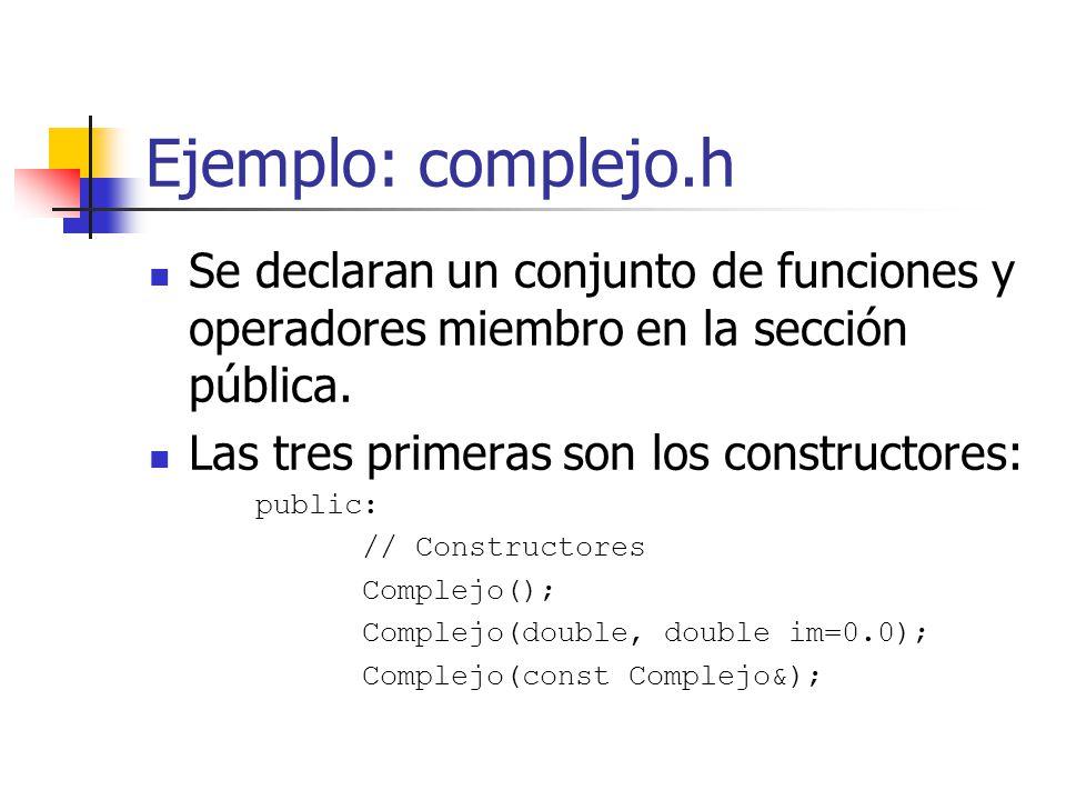 Ejemplo: complejo.h Se declaran un conjunto de funciones y operadores miembro en la sección pública. Las tres primeras son los constructores: public: