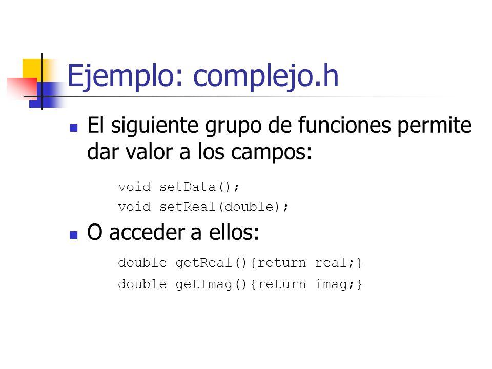 Ejemplo: complejo.h El siguiente grupo de funciones permite dar valor a los campos: void setData(); void setReal(double); O acceder a ellos: double ge