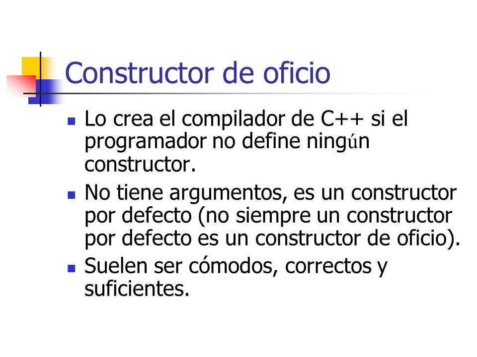 Constructor de oficio Lo crea el compilador de C++ si el programador no define ning ú n constructor. No tiene argumentos, es un constructor por defect