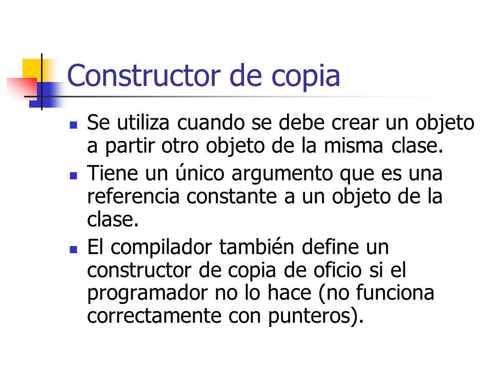 Constructor de copia Se utiliza cuando se debe crear un objeto a partir otro objeto de la misma clase. Tiene un único argumento que es una referencia