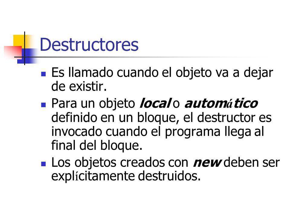 Destructores Es llamado cuando el objeto va a dejar de existir. Para un objeto local o autom á tico definido en un bloque, el destructor es invocado c