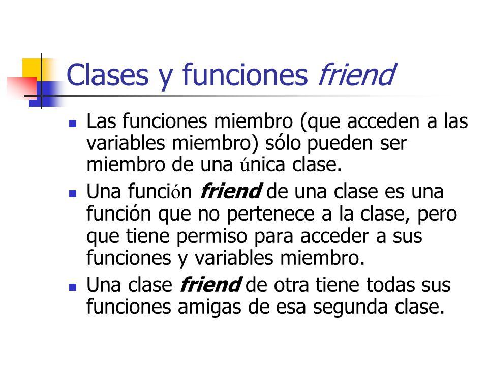 Clases y funciones friend Las funciones miembro (que acceden a las variables miembro) sólo pueden ser miembro de una ú nica clase. Una funci ó n frien