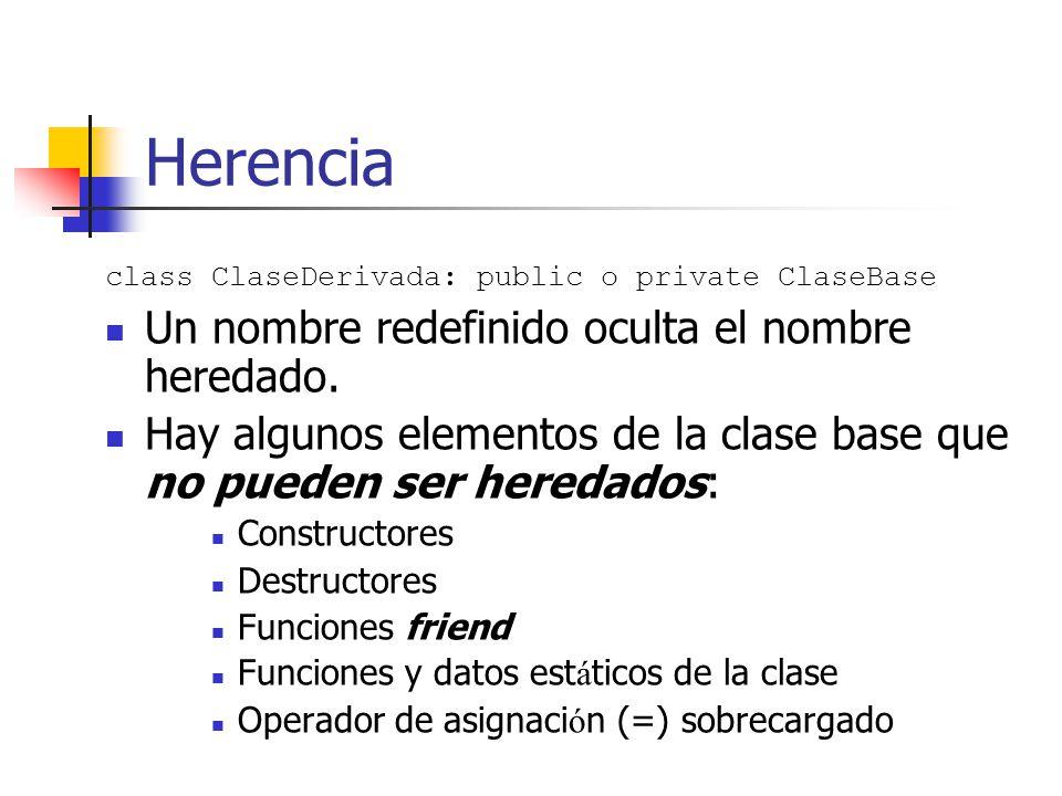 Herencia class ClaseDerivada: public o private ClaseBase Un nombre redefinido oculta el nombre heredado. Hay algunos elementos de la clase base que no