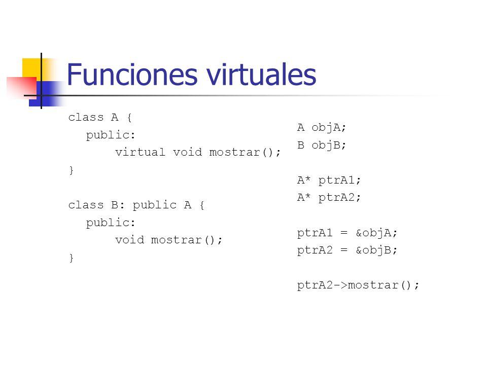 Funciones virtuales class A { public: virtual void mostrar(); } class B: public A { public: void mostrar(); } A objA; B objB; A* ptrA1; A* ptrA2; ptrA