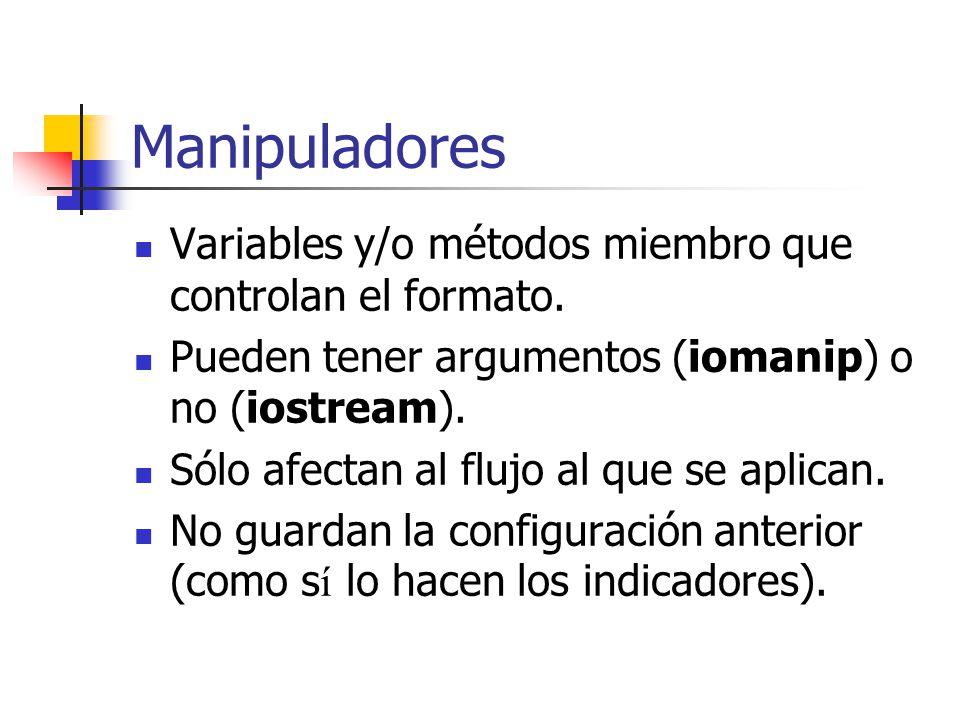 Manipuladores Variables y/o métodos miembro que controlan el formato. Pueden tener argumentos (iomanip) o no (iostream). Sólo afectan al flujo al que