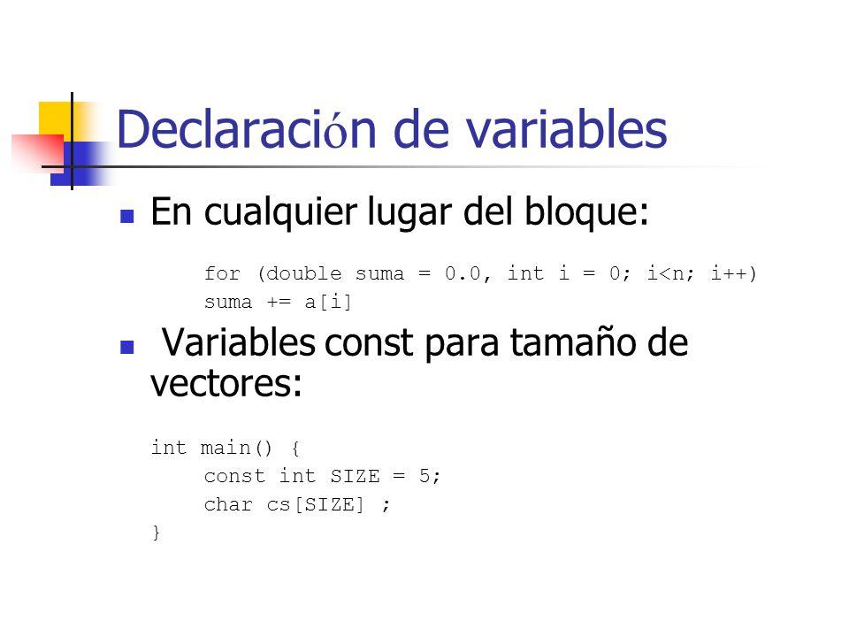 Declaraci ó n de variables En cualquier lugar del bloque: for (double suma = 0.0, int i = 0; i<n; i++) suma += a[i] Variables const para tamaño de vec