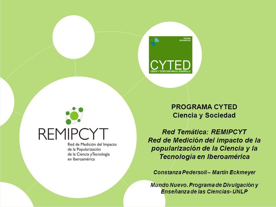 PROGRAMA CYTED Ciencia y Sociedad Red Temática: REMIPCYT Red de Medición del impacto de la popularización de la Ciencia y la Tecnología en Iberoaméric