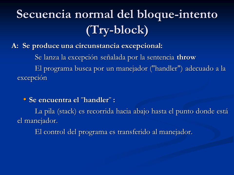 Secuencia normal del bloque-intento (Try-block) A: Se produce una circunstancia excepcional: Se lanza la excepción señalada por la sentencia throw El