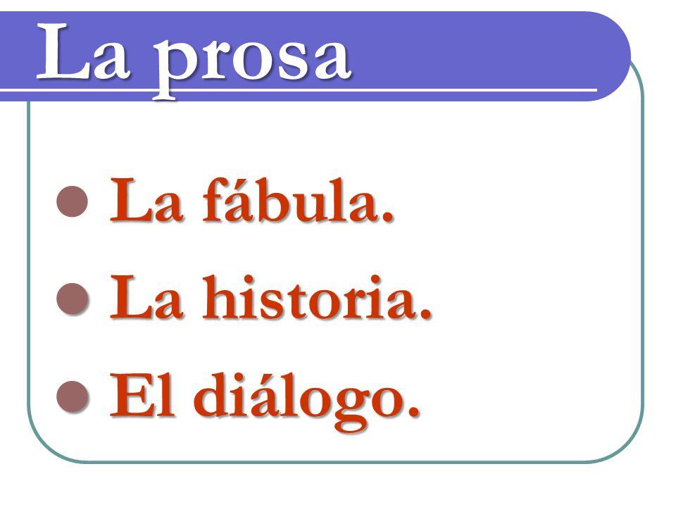 La prosa La fábula. La historia. La historia. El diálogo. El diálogo.