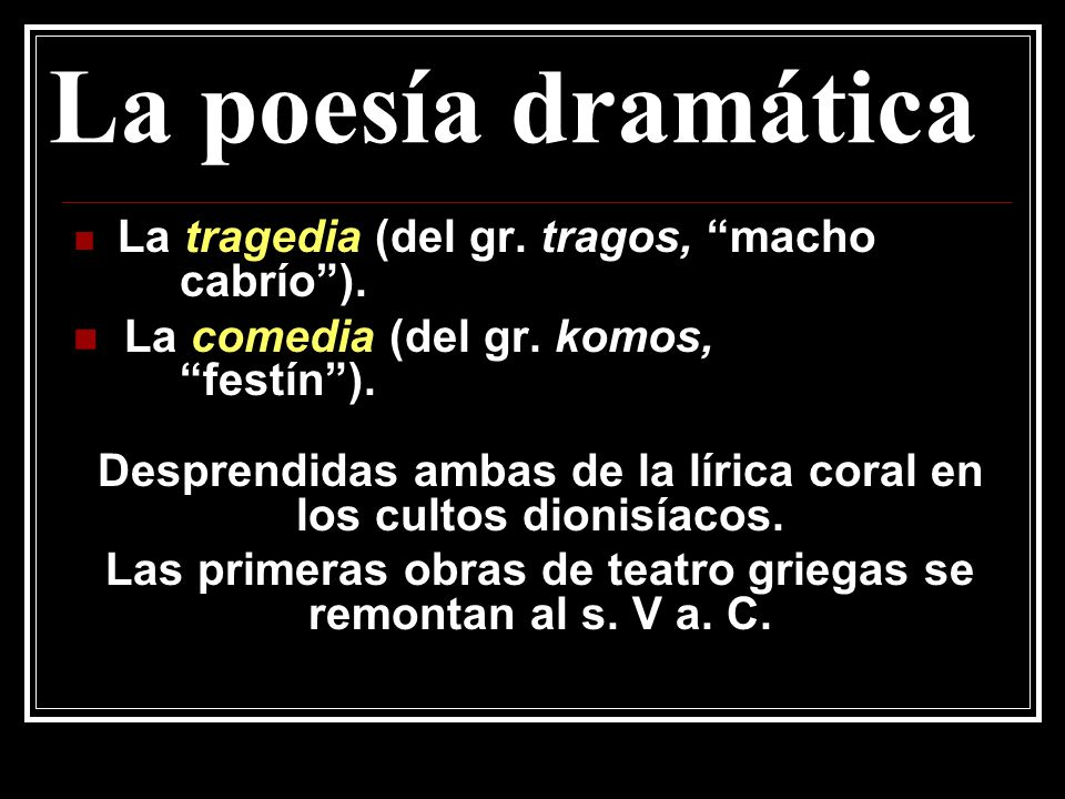La poesía dramática La tragedia (del gr. tragos, macho cabrío). La comedia (del gr. komos, festín). Desprendidas ambas de la lírica coral en los culto