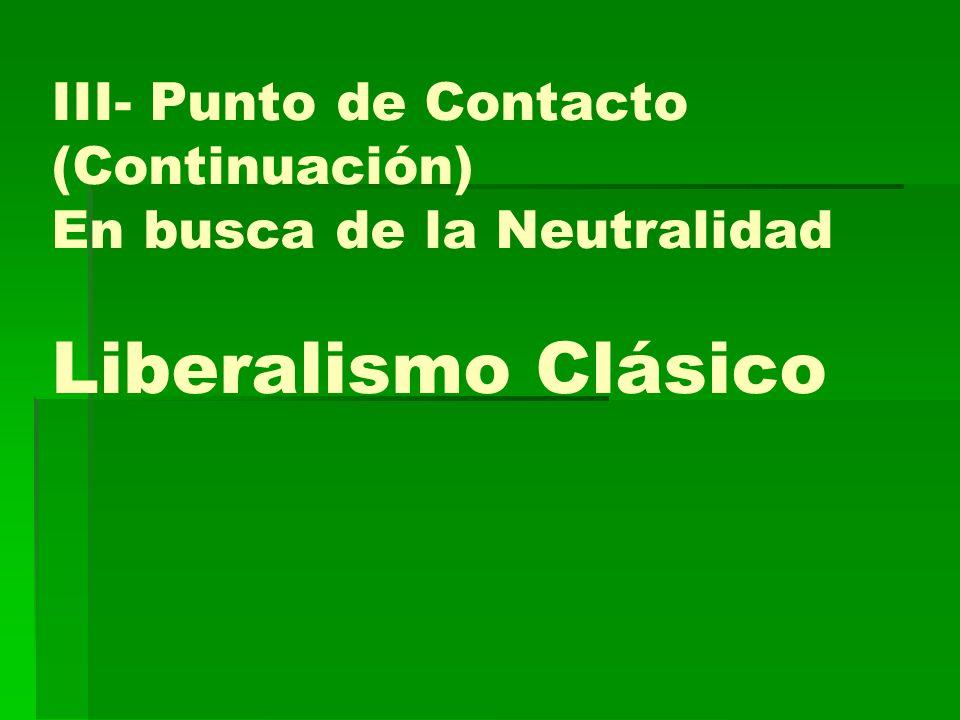 III- Punto de Contacto (Continuación) En busca de la Neutralidad Liberalismo Clásico