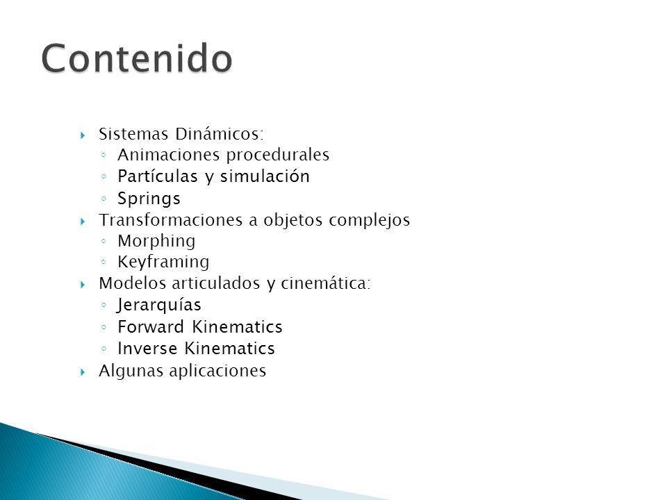 Sistemas Dinámicos: Animaciones procedurales Partículas y simulación Springs Transformaciones a objetos complejos Morphing Keyframing Modelos articulados y cinemática: Jerarquías Forward Kinematics Inverse Kinematics Algunas aplicaciones