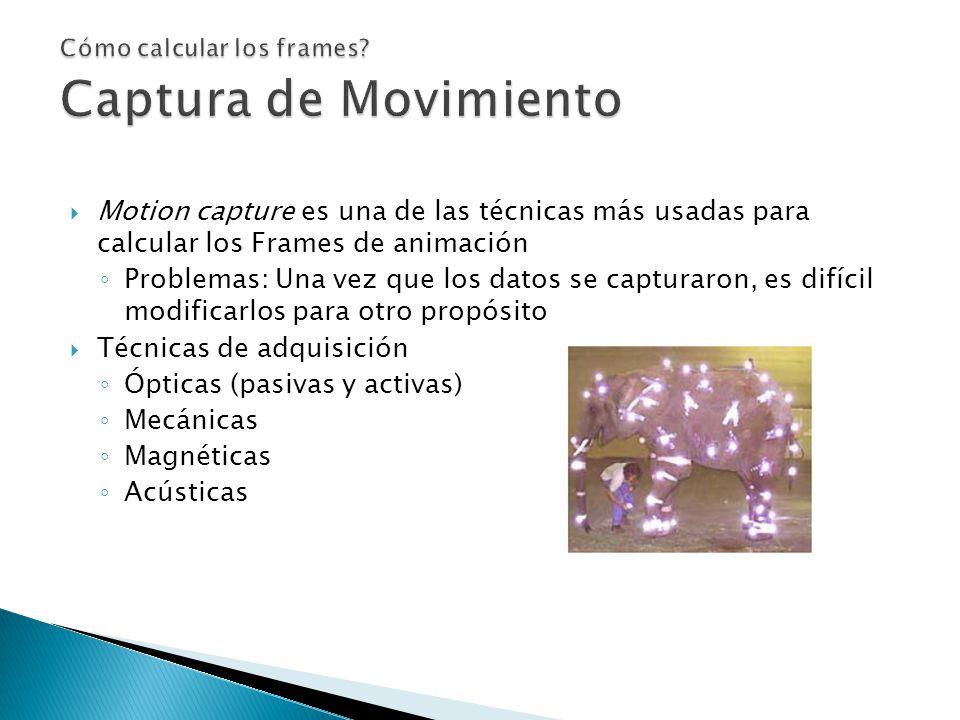 Motion capture es una de las técnicas más usadas para calcular los Frames de animación Problemas: Una vez que los datos se capturaron, es difícil modificarlos para otro propósito Técnicas de adquisición Ópticas (pasivas y activas) Mecánicas Magnéticas Acústicas