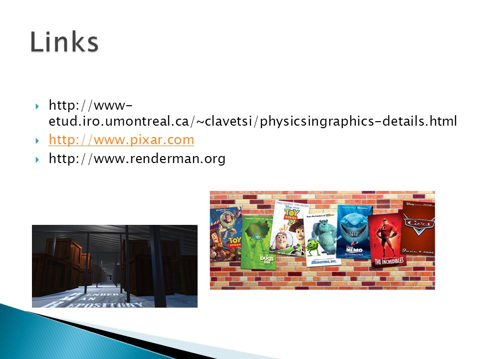 http://www- etud.iro.umontreal.ca/~clavetsi/physicsingraphics-details.html http://www.pixar.com http://www.renderman.org