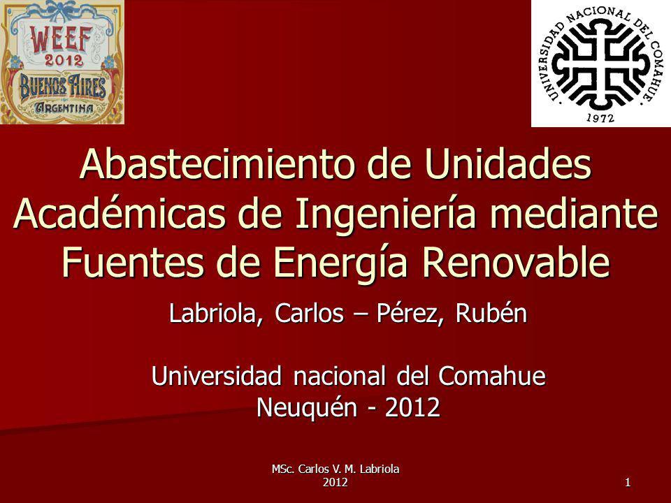 MSc. Carlos V. M. Labriola 2012 1 Abastecimiento de Unidades Académicas de Ingeniería mediante Fuentes de Energía Renovable Labriola, Carlos – Pérez,