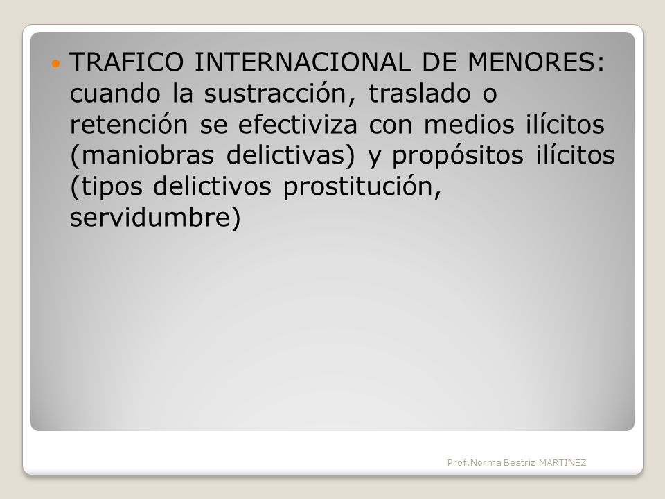 TRAFICO INTERNACIONAL DE MENORES: cuando la sustracción, traslado o retención se efectiviza con medios ilícitos (maniobras delictivas) y propósitos ilícitos (tipos delictivos prostitución, servidumbre) Prof.Norma Beatriz MARTINEZ