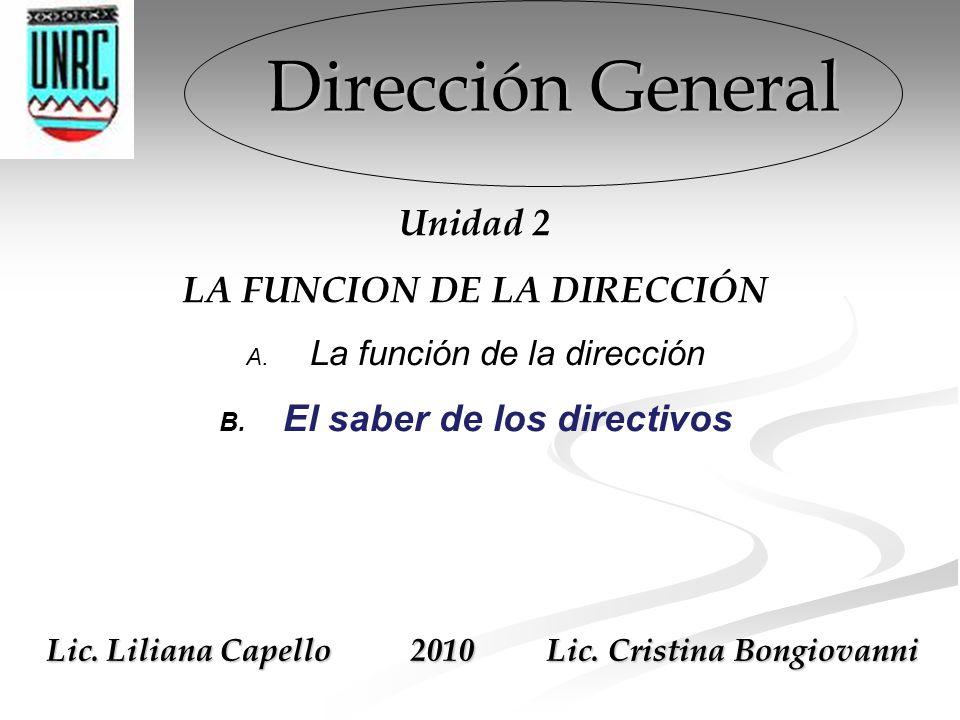 Dirección General Unidad 2 LA FUNCION DE LA DIRECCIÓN A. La función de la dirección B. El saber de los directivos Lic. Liliana Capello 2010 Lic. Crist