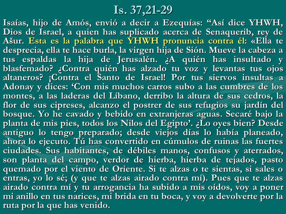 Is. 37,21-29 Isaías, hijo de Amós, envió a decir a Ezequías: Así dice YHWH, Dios de Israel, a quien has suplicado acerca de Senaquerib, rey de Ašur. E