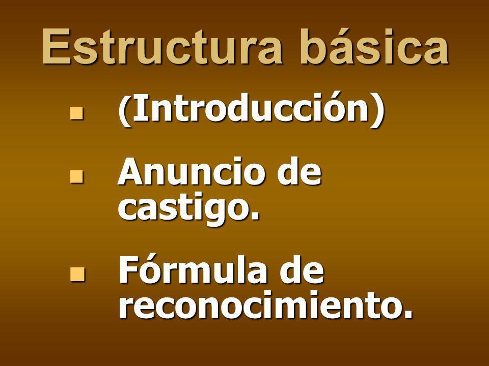 Estructura básica ( Introducción) ( Introducción) Anuncio de castigo. Anuncio de castigo. Fórmula de reconocimiento. Fórmula de reconocimiento.