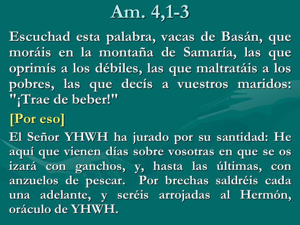 Am. 4,1-3 Escuchad esta palabra, vacas de Basán, que moráis en la montaña de Samaría, las que oprimís a los débiles, las que maltratáis a los pobres,