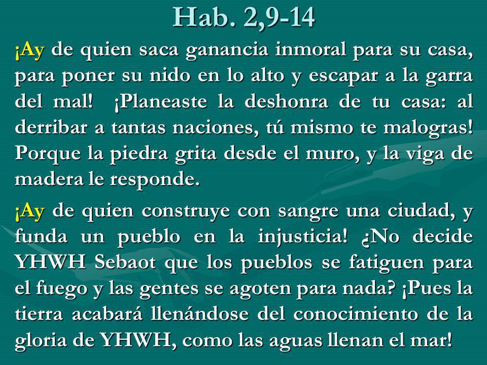 Hab. 2,9-14 ¡Ay de quien saca ganancia inmoral para su casa, para poner su nido en lo alto y escapar a la garra del mal! ¡Planeaste la deshonra de tu
