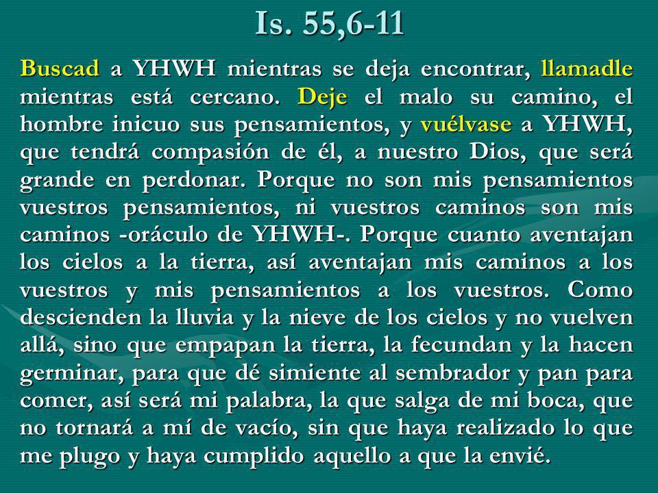 Is. 55,6-11 Buscad a YHWH mientras se deja encontrar, llamadle mientras está cercano. Deje el malo su camino, el hombre inicuo sus pensamientos, y vué