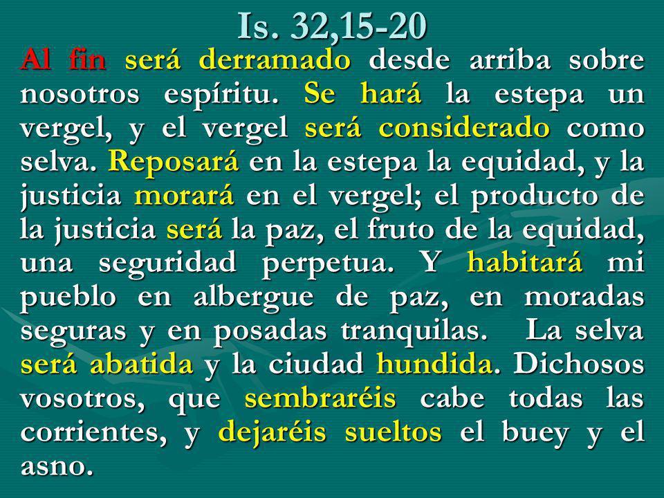 Is. 32,15-20 Al fin será derramado desde arriba sobre nosotros espíritu. Se hará la estepa un vergel, y el vergel será considerado como selva. Reposar