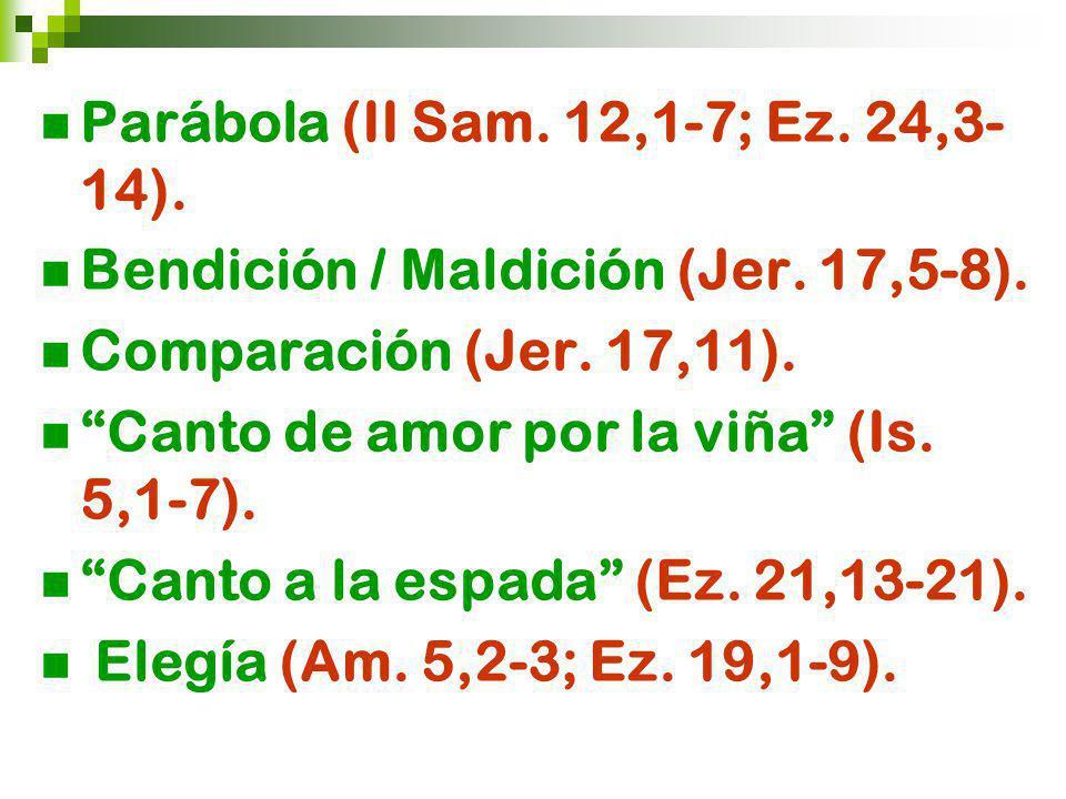Parábola (II Sam. 12,1-7; Ez. 24,3- 14). Bendición / Maldición (Jer. 17,5-8). Comparación (Jer. 17,11). Canto de amor por la viña (Is. 5,1-7). Canto a