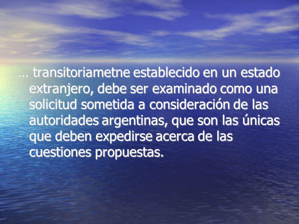 … transitoriametne establecido en un estado extranjero, debe ser examinado como una solicitud sometida a consideración de las autoridades argentinas, que son las únicas que deben expedirse acerca de las cuestiones propuestas.