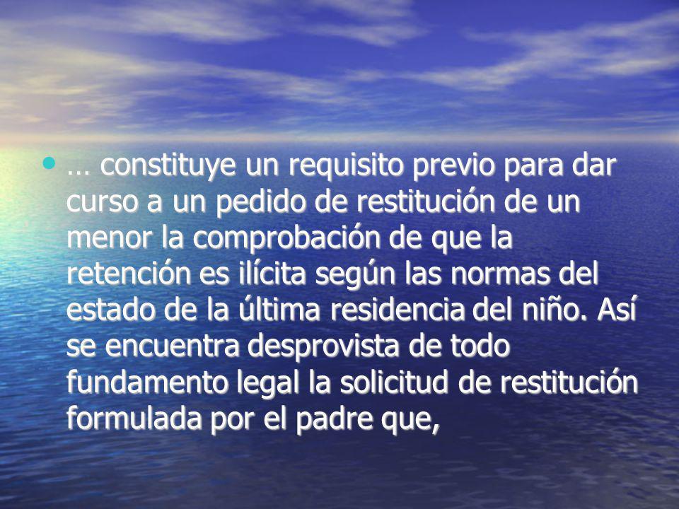 … constituye un requisito previo para dar curso a un pedido de restitución de un menor la comprobación de que la retención es ilícita según las normas del estado de la última residencia del niño.