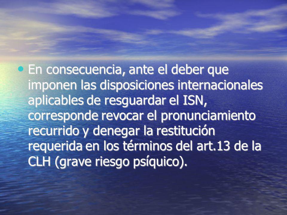 En consecuencia, ante el deber que imponen las disposiciones internacionales aplicables de resguardar el ISN, corresponde revocar el pronunciamiento recurrido y denegar la restitución requerida en los términos del art.13 de la CLH (grave riesgo psíquico).